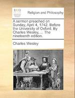 A Sermon Preached on Sunday, April 4, 1742. Before the University of Oxford. by Charles Wesley, ... the Nineteenth Edition.