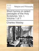 Short Hymns on Select Passages of the Holy Scriptures. Vol. I. Volume 1 of 1 af Charles Wesley