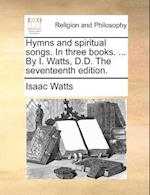 Hymns and Spiritual Songs. in Three Books. ... by I. Watts, D.D. the Seventeenth Edition. af Isaac Watts