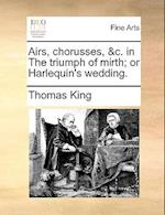Airs, Chorusses, &C. in the Triumph of Mirth; Or Harlequin's Wedding.