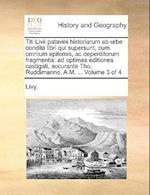 Titi LIVII Patavini Historiarum AB Urbe Condita Libri Qui Supersunt, Cum Omnium Epitomis, AC Deperditorum Fragmentis