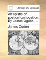 An Epistle on Poetical Composition. by James Ogden, ... af James Ogden