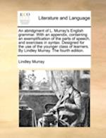 An Abridgment of L. Murray's English Grammar. with an Appendix, Containing an Exemplification of the Parts of Speech, and Exercises in Syntax. Designe
