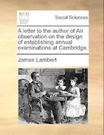 A Letter to the Author of an Observation on the Design of Establishing Annual Examinations at Cambridge. af James Lambert