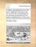 Further Considerations on the Laws Relating to the Poor. by the Author of Considerations on Several Proposals for the Better Maintenance of the Poor. af Charles Gray