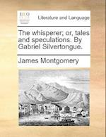 The Whisperer; Or, Tales and Speculations. by Gabriel Silvertongue.
