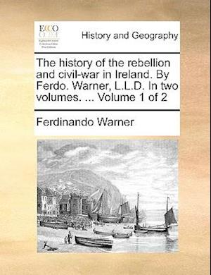 The history of the rebellion and civil-war in Ireland. By Ferdo. Warner, L.L.D. In two volumes. ... Volume 1 of 2