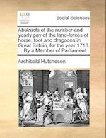 Abstracts of the Number and Yearly Pay of the Land-Forces of Horse, Foot and Dragoons in Great Britain, for the Year 1718. ... by a Member of Parliame