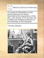 An Inaugural Dissertation on the Putrid Ulcerous Sore Throat. Submitted to the Examination of the REV. John Ewing, S.T.P. Provost, the Trustees and Me af Thomas Johnson