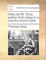 Odes by Mr. Gray, Author of an Elegy in a Country Church-Yard.