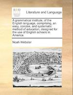 A Grammatical Institute, of the English Language, Comprising, an Easy, Concise, and Systematic Method of Education, Designed for the Use of English Sc
