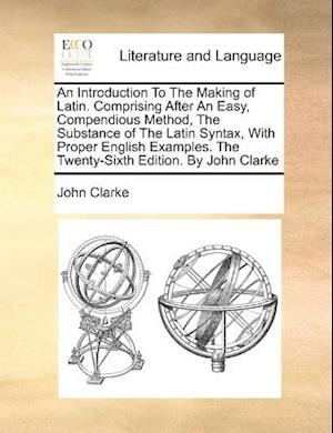 An Introduction To The Making of Latin. Comprising After An Easy, Compendious Method, The Substance of The Latin Syntax, With Proper English Examples.