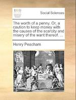 The Worth of a Penny. Or, a Caution to Keep Money with the Causes of the Scarcity and Misery of the Want Thereof. ... af Henry Peacham