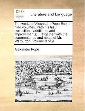 The works of Alexander Pope Esq. In nine volumes. With his last corrections, additions, and improvements; ... together with the commentaries and notes