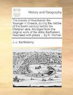 The Travels of Anacharsis the Younger in Greece, During the Middle of the Fourth Century Before the Christian Aera. Abridged from the Original Work of af J. -J Barthelemy, Barthelemy