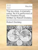 The Toy Shop. a Dramatic Satire. as It Is Performed at the Theatres Royal. Written by Robert Dodsley.