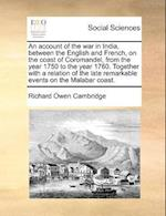 An account of the war in India, between the English and French, on the coast of Coromandel, from the year 1750 to the year 1760. Together with a relat