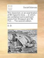 The dissection; or an examination of Mr Ingram's blow, ... in which are contained some pertinent cases from Morgagni and Mr. Pott; ... The second edit af D. D.