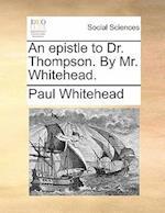 An Epistle to Dr. Thompson. by Mr. Whitehead.