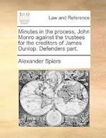 Minutes in the Process, John Monro Against the Trustees for the Creditors of James Dunlop. Defenders Part. af Alexander Spiers