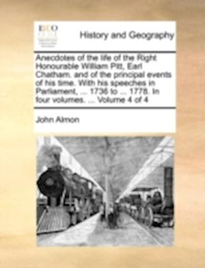 Anecdotes of the life of the Right Honourable William Pitt, Earl Chatham. and of the principal events of his time. With his speeches in Parliament, ..