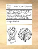 Eighteen Sermons Preached by the Late REV. George Whitefield, A.M. on the Following Subjects ... Taken Verbatim in Short-Hand, and Faithfully Transcribed by Joseph Gurney. Revised by Andrew Gifford, D.D. af George Whitefield