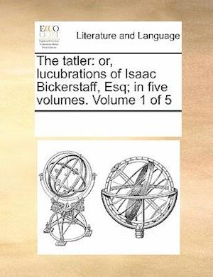 The tatler: or, lucubrations of Isaac Bickerstaff, Esq; in five volumes. Volume 1 of 5
