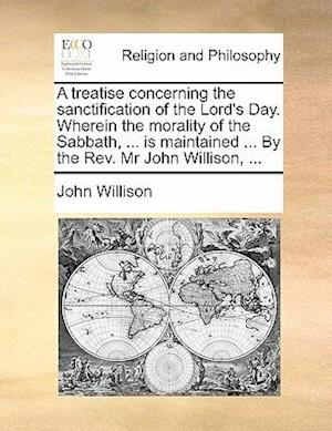 A treatise concerning the sanctification of the Lord's Day. Wherein the morality of the Sabbath, ... is maintained ... By the Rev. Mr John Willison, .