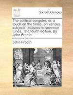 The Political Songster; Or, a Touch on the Times, on Various Subjects, Adapted to Common Tunes. the Fourth Edition. by John Freeth. af John Freeth