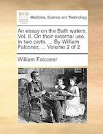 An Essay on the Bath Waters. Vol. II. on Their External Use. in Two Parts. ... by William Falconer, ... Volume 2 of 2 af William Falconer
