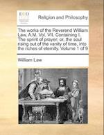 The Works of the Reverend William Law, A.M. Vol. VII. Containing I. the Spririt of Prayer; Or, the Soul Rising Out of the Vanity of Time, Into the Riches of Eternity. Volume 1 of 9 af William Law