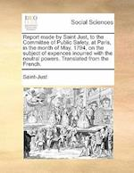 Report made by Saint Just, to the Committee of Public Safety, at Paris, in the month of May, 1794, on the subject of expences incurred with the neutra