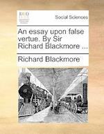 An Essay Upon False Vertue. by Sir Richard Blackmore ...
