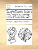 The Eloge of Professor Boerhaave, M.D. by Mr. Fontenelle. to Which Is Added, a Discourse on Biography in General. Both Translated from the French, by