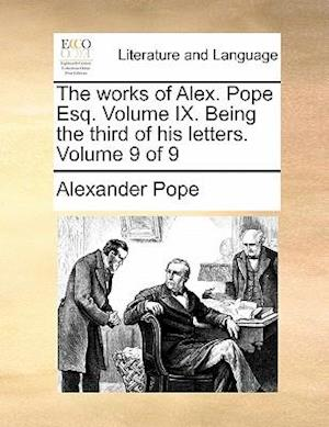 The works of Alex. Pope Esq. Volume IX. Being the third of his letters. Volume 9 of 9