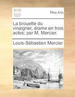 La Brouette Du Vinaigrier, Drame En Trois Actes; Par M. Mercier. af Louis-Sebastien Mercier, Mercier