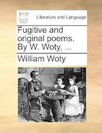 Fugitive and Original Poems. by W. Woty, ...