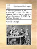A Sermon Preach'd in the Cathedral Church of St. Paul's London, Before the Sons of the Clergy, December 8. 1715. by William Savage, ...