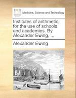 Institutes of Arithmetic, for the Use of Schools and Academies. by Alexander Ewing, ...