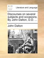 Discourses on Several Subjects and Occasions. by John Dalton, D.D. ...