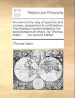 An Exercise by Way of Question and Answer, Preparatory to Confirmation. and Likewise Recommended to the Consideration of Others. by Thomas Adam, ... t
