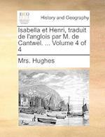 Isabella Et Henri, Traduit de L'Anglois Par M. de Cantwel. ... Volume 4 of 4 af Mrs Hughes
