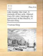 Like Master, Like Man. a Comedy of Two Acts. Altered from Sir John Vanbrugh. as Performed at the Theatre, in Smock-Alley.