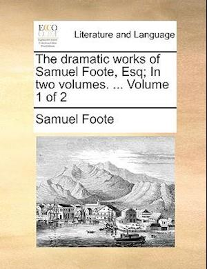 The dramatic works of Samuel Foote, Esq; In two volumes. ... Volume 1 of 2