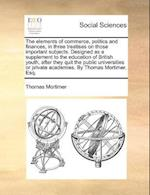 The Elements of Commerce, Politics and Finances, in Three Treatises on Those Important Subjects. Designed as a Supplement to the Education of British Youth, After They Quit the Public Universities or Private Academies. by Thomas Mortimer, Esq. af Thomas Mortimer