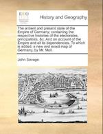 The Antient and Present State of the Empire of Germany; Containing the Respective Histories of the Electorates, Principalities, &C. and an Account of the Empire and All Its Dependencies. to Which Is Added, a New and Exact Map of Germany, by Mr. Moll. af John Savage