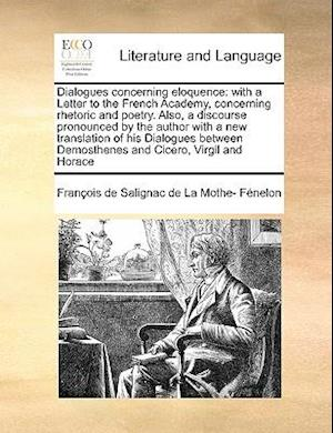 Dialogues concerning eloquence: with a Letter to the French Academy, concerning rhetoric and poetry. Also, a discourse pronounced by the author with a