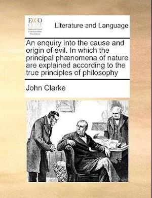 An enquiry into the cause and origin of evil. In which the principal phænomena of nature are explained according to the true principles of philosophy