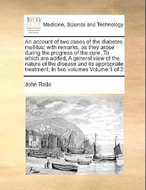 An account of two cases of the diabetes mellitus: with remarks, as they arose during the progress of the cure. To which are added, A general view of t