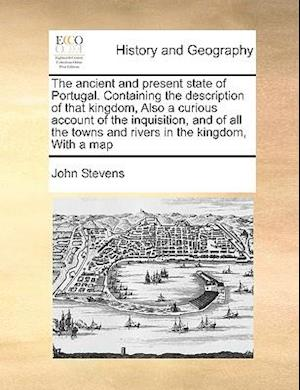 The ancient and present state of Portugal. Containing the description of that kingdom, Also a curious account of the inquisition, and of all the towns